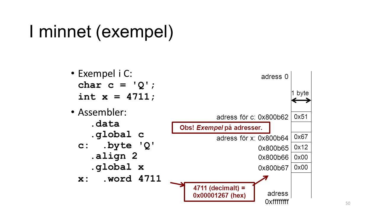 I minnet (exempel) 50 Exempel i C: char c = Q ; int x = 4711; Assembler:.data.global c c:.byte Q .align 2.global x x:.word 4711 0x51 0x67 adress 0 adress 0xffffffff adress för x: 0x800b64 adress för c: 0x800b62 0x12 0x00 0x800b67 0x800b66 0x800b65 Obs.