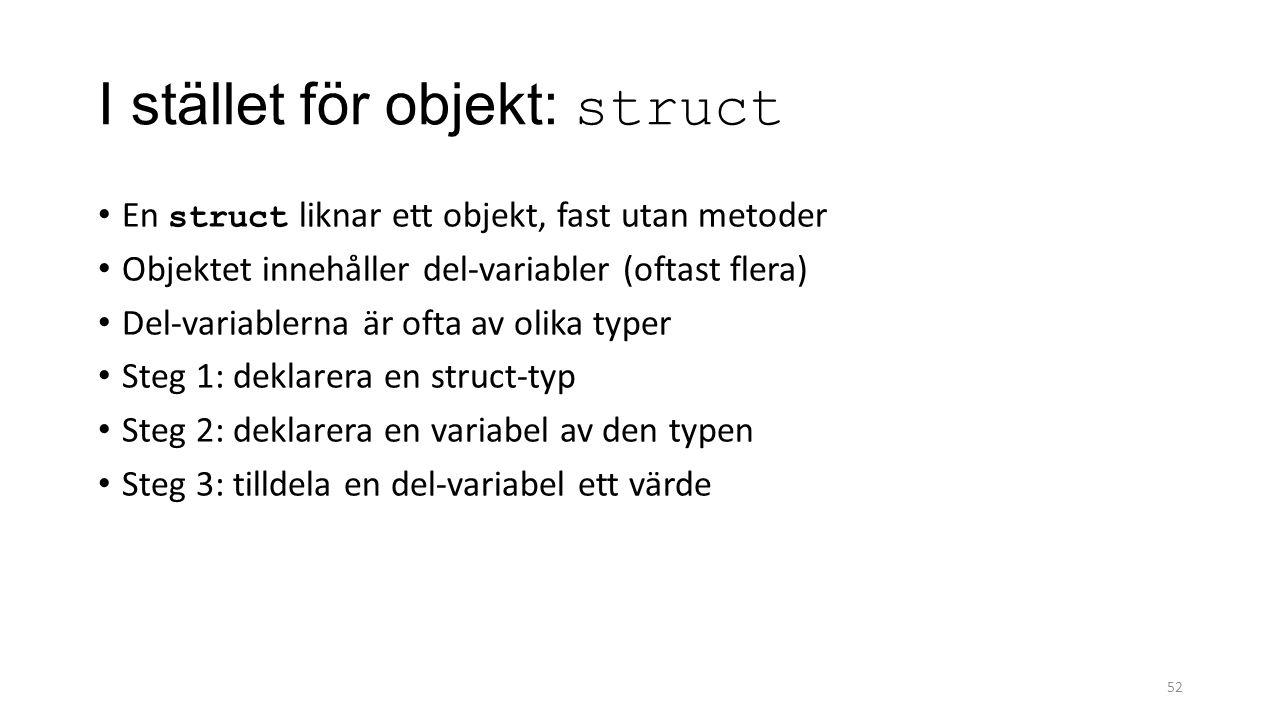 I stället för objekt: struct En struct liknar ett objekt, fast utan metoder Objektet innehåller del-variabler (oftast flera) Del-variablerna är ofta av olika typer Steg 1: deklarera en struct-typ Steg 2: deklarera en variabel av den typen Steg 3: tilldela en del-variabel ett värde 52