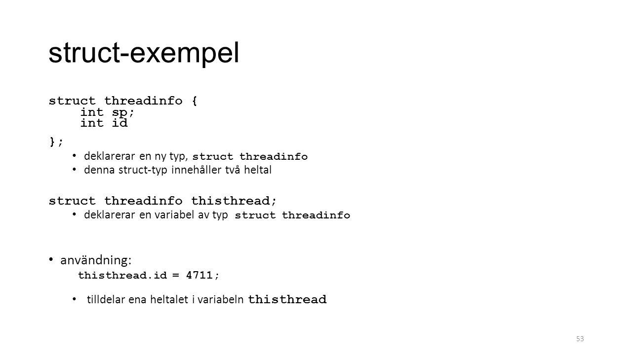 struct-exempel struct threadinfo { int sp; int id }; deklarerar en ny typ, struct threadinfo denna struct-typ innehåller två heltal struct threadinfo thisthread; deklarerar en variabel av typ struct threadinfo användning: thisthread.id = 4711; tilldelar ena heltalet i variabeln thisthread 53