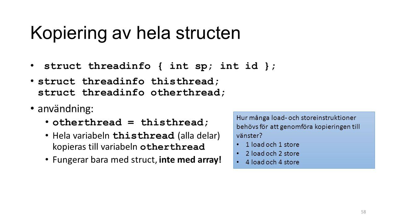 Kopiering av hela structen struct threadinfo { int sp; int id }; struct threadinfo thisthread; struct threadinfo otherthread; användning: otherthread = thisthread; Hela variabeln thisthread (alla delar) kopieras till variabeln otherthread Fungerar bara med struct, inte med array.