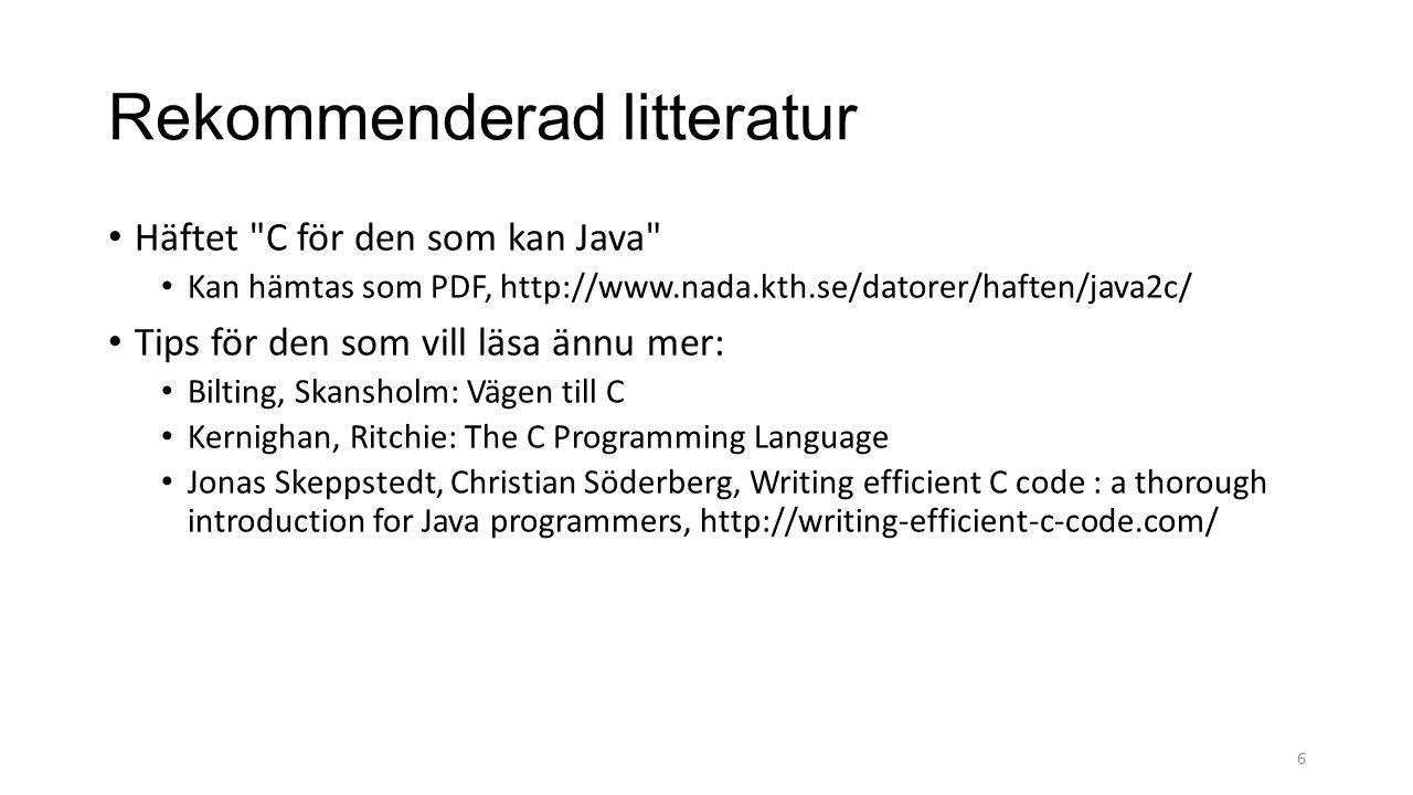 Rekommenderad litteratur Häftet C för den som kan Java Kan hämtas som PDF, http://www.nada.kth.se/datorer/haften/java2c/ Tips för den som vill läsa ännu mer: Bilting, Skansholm: Vägen till C Kernighan, Ritchie: The C Programming Language Jonas Skeppstedt, Christian Söderberg, Writing efficient C code : a thorough introduction for Java programmers, http://writing-efficient-c-code.com/ 6