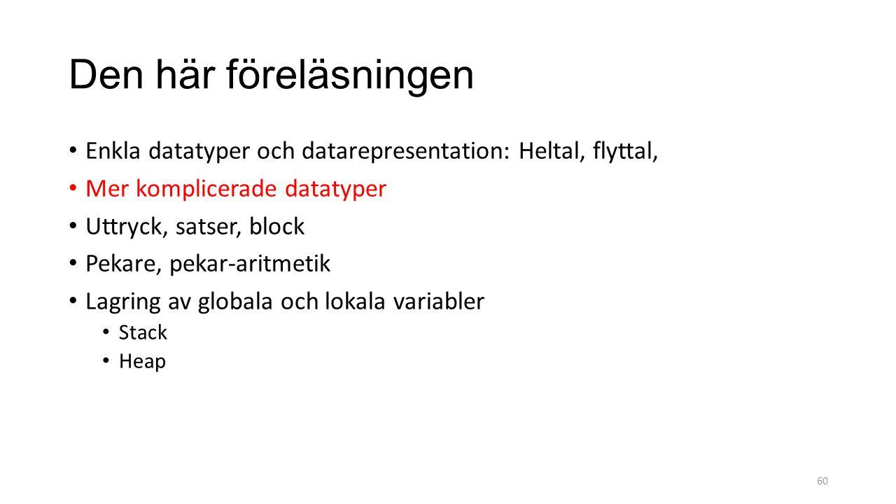 Den här föreläsningen Enkla datatyper och datarepresentation: Heltal, flyttal, Mer komplicerade datatyper Uttryck, satser, block Pekare, pekar-aritmetik Lagring av globala och lokala variabler Stack Heap 60