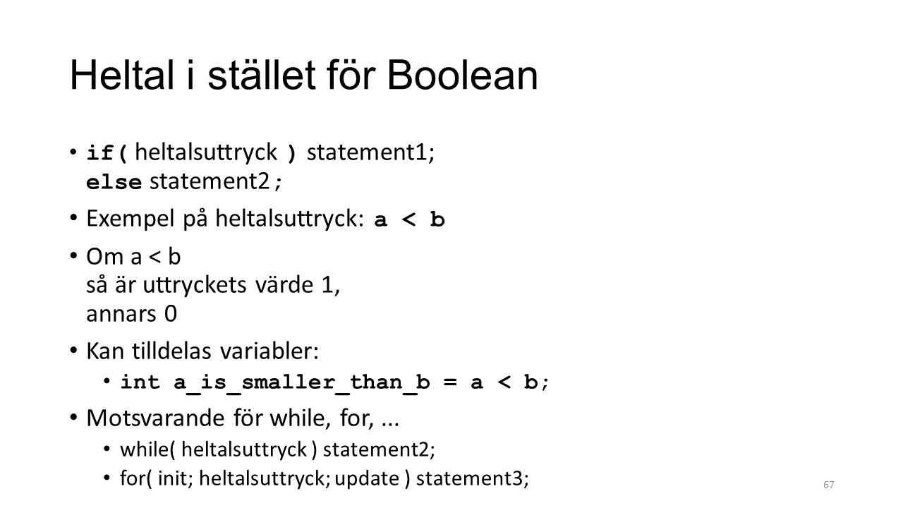 Heltal i stället för Boolean if( heltalsuttryck ) statement1; else statement2 ; Exempel på heltalsuttryck: a < b Om a < b så är uttryckets värde 1, annars 0 Kan tilldelas variabler: int a_is_smaller_than_b = a < b; Motsvarande för while, for,...