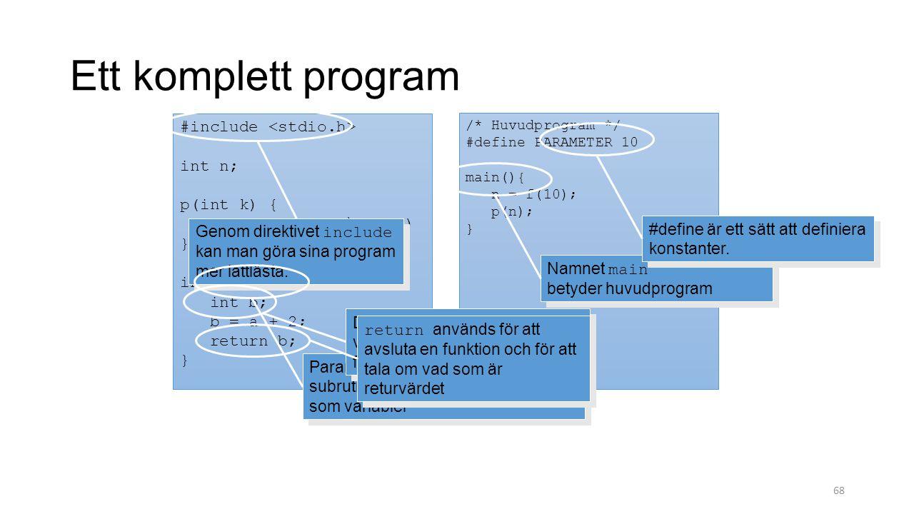 68 #include int n; p(int k) { printf( n = %d\n , k) } int f(int a) { int b; b = a + 2; return b; } Ett komplett program /* Huvudprogram */ #define PARAMETER 10 main(){ n = f(10); p(n); } Namnet main betyder huvudprogram Genom direktivet include kan man göra sina program mer lättlästa.