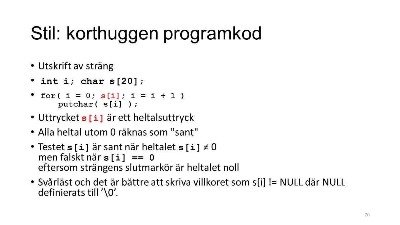 Stil: korthuggen programkod Utskrift av sträng int i; char s[20]; for( i = 0; s[i]; i = i + 1 ) putchar( s[i] ); Uttrycket s[i] är ett heltalsuttryck Alla heltal utom 0 räknas som sant Testet s[i] är sant när heltalet s[i] ≠ 0 men falskt när s[i] == 0 eftersom strängens slutmarkör är heltalet noll Svårläst och det är bättre att skriva villkoret som s[i] != NULL där NULL definierats till '\0'.