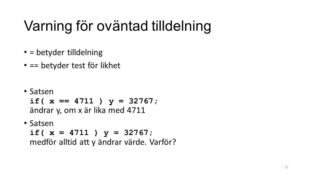 Varning för oväntad tilldelning = betyder tilldelning == betyder test för likhet Satsen if( x == 4711 ) y = 32767; ändrar y, om x är lika med 4711 Satsen if( x = 4711 ) y = 32767; medför alltid att y ändrar värde.