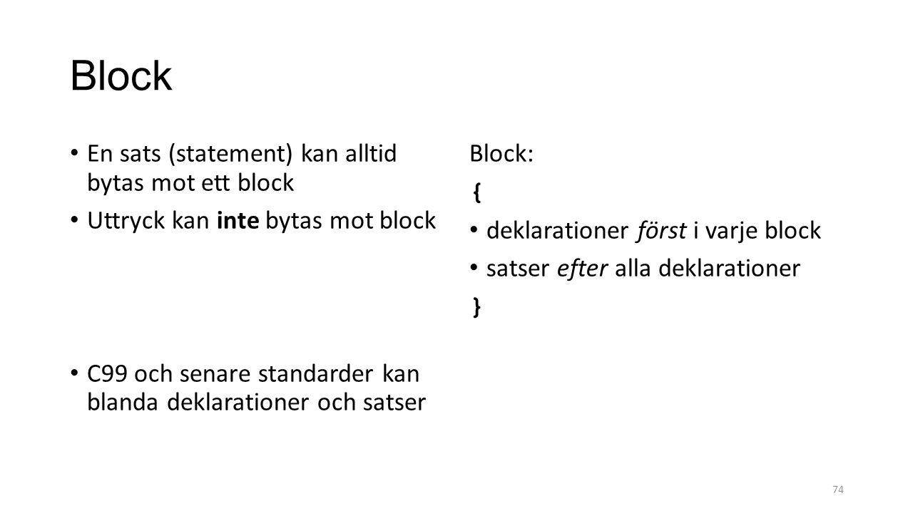 Block En sats (statement) kan alltid bytas mot ett block Uttryck kan inte bytas mot block C99 och senare standarder kan blanda deklarationer och satser Block: { deklarationer först i varje block satser efter alla deklarationer } 74