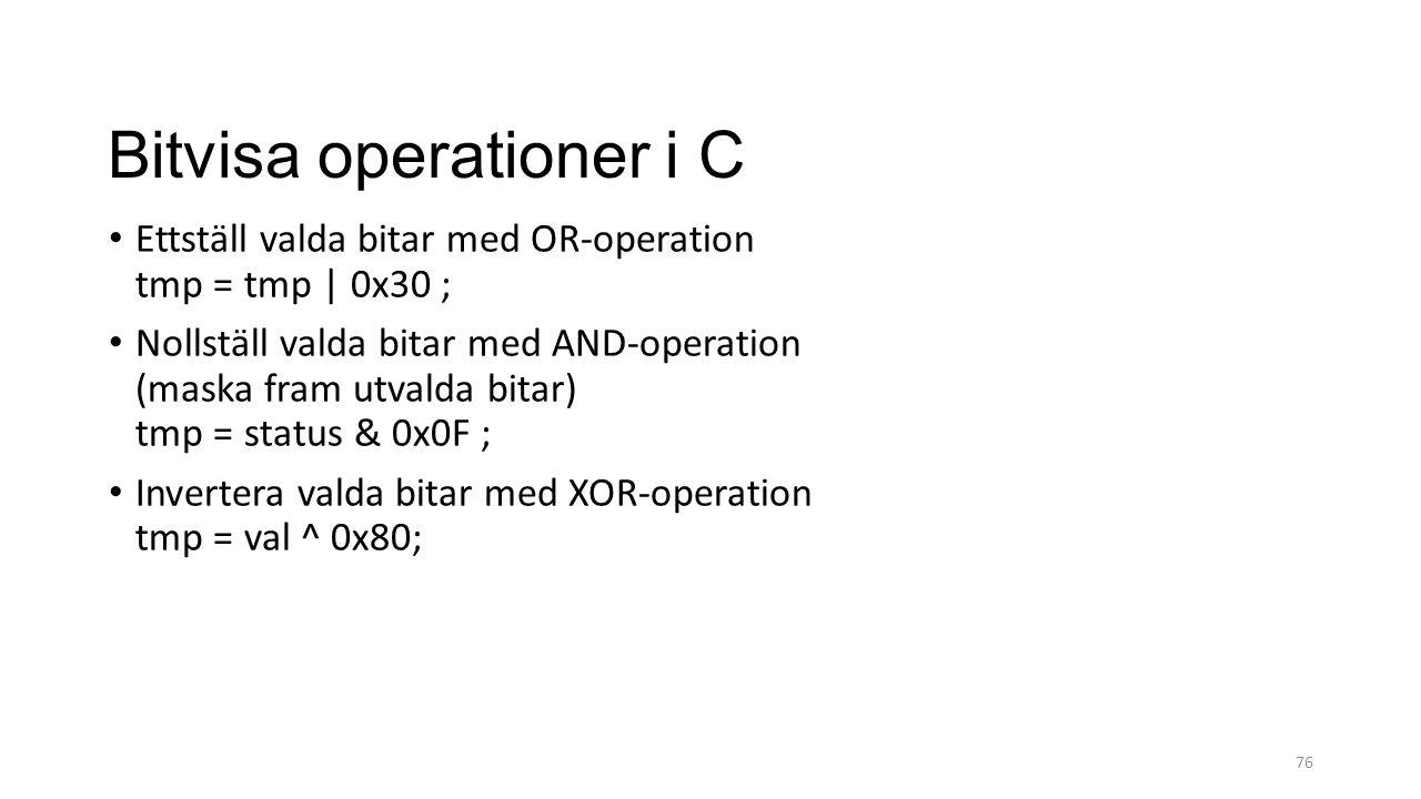 Bitvisa operationer i C Ettställ valda bitar med OR-operation tmp = tmp | 0x30 ; Nollställ valda bitar med AND-operation (maska fram utvalda bitar) tmp = status & 0x0F ; Invertera valda bitar med XOR-operation tmp = val ^ 0x80; 76