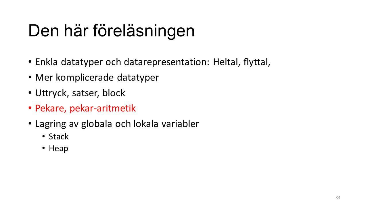 Den här föreläsningen Enkla datatyper och datarepresentation: Heltal, flyttal, Mer komplicerade datatyper Uttryck, satser, block Pekare, pekar-aritmetik Lagring av globala och lokala variabler Stack Heap 83