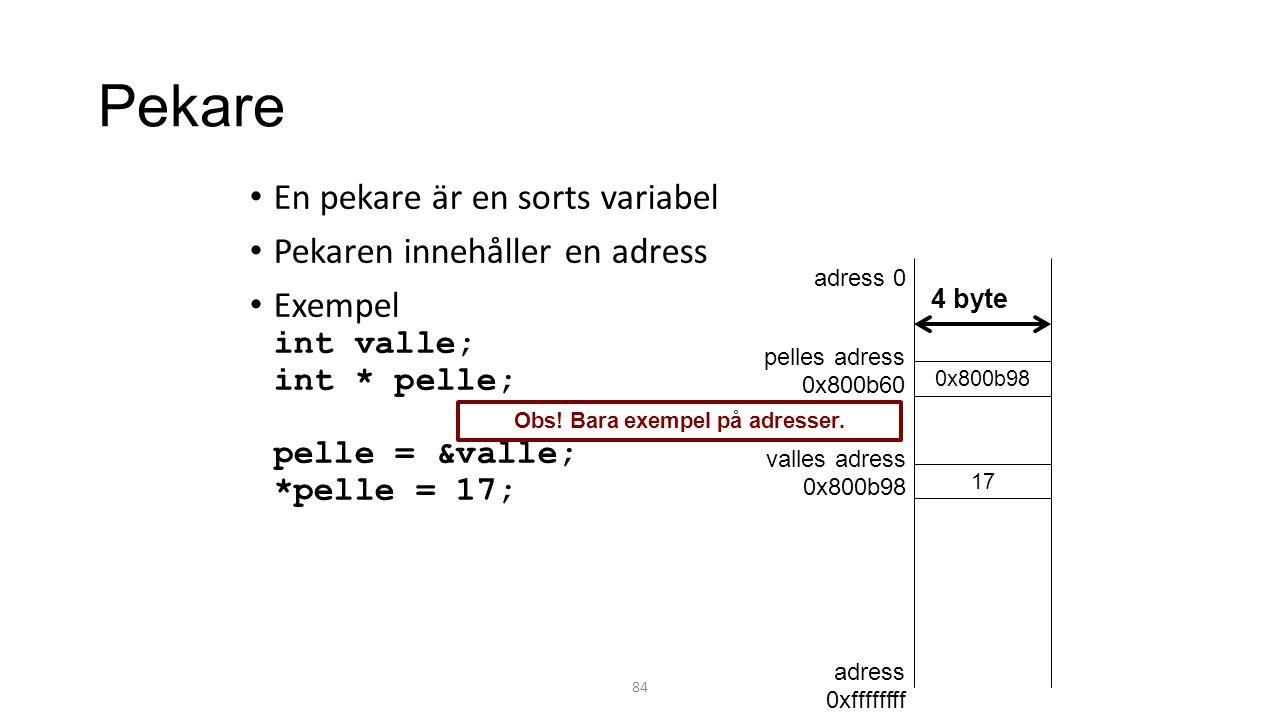 Pekare En pekare är en sorts variabel Pekaren innehåller en adress Exempel int valle; int * pelle; pelle = &valle; *pelle = 17; 84 0x800b98 17 adress