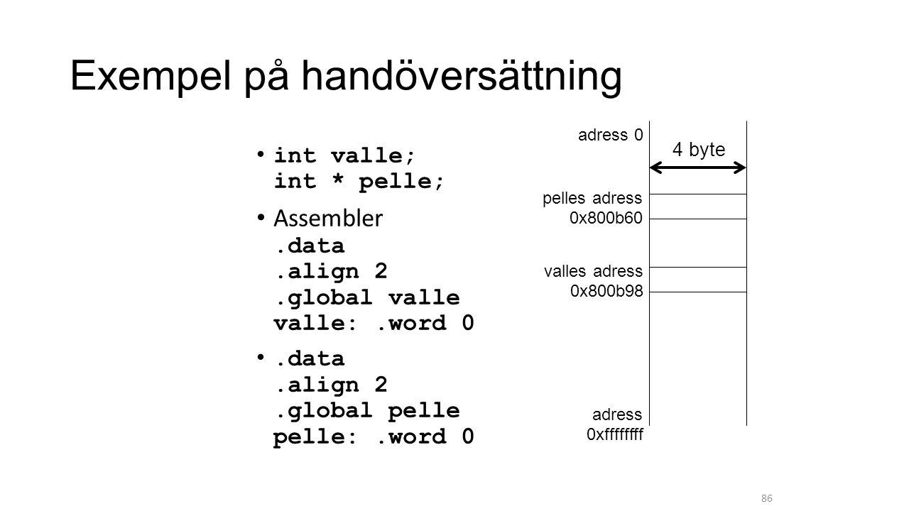 int valle; int * pelle; Assembler.data.align 2.global valle valle:.word 0.data.align 2.global pelle pelle:.word 0 86 adress 0 adress 0xffffffff valles adress 0x800b98 pelles adress 0x800b60 4 byte Exempel på handöversättning