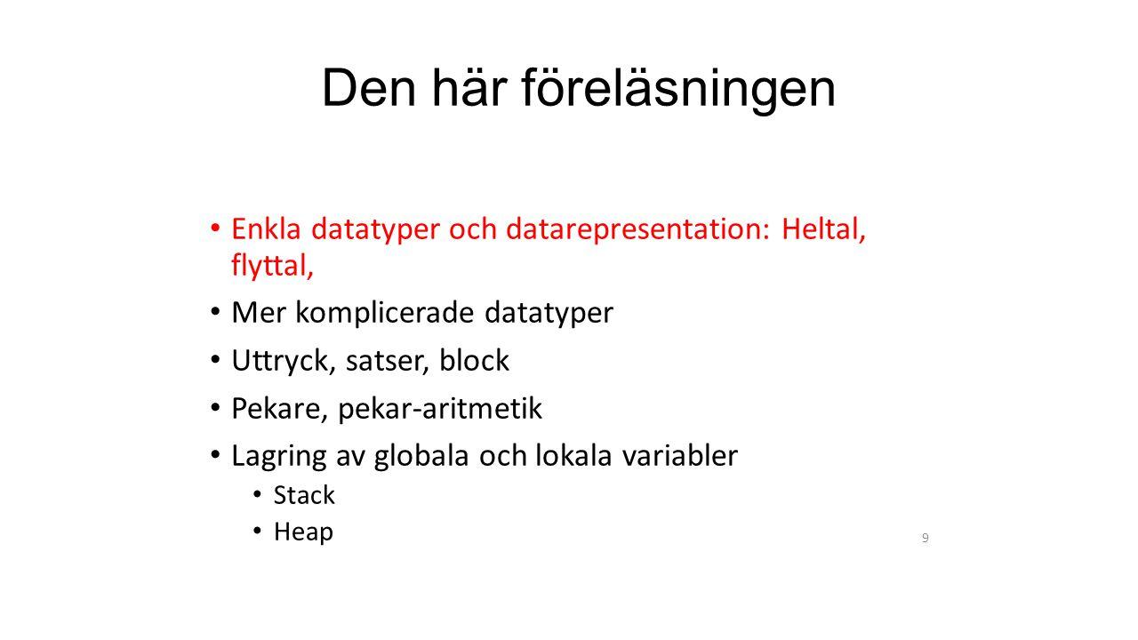 Den här föreläsningen Enkla datatyper och datarepresentation: Heltal, flyttal, Mer komplicerade datatyper Uttryck, satser, block Pekare, pekar-aritmetik Lagring av globala och lokala variabler Stack Heap 9