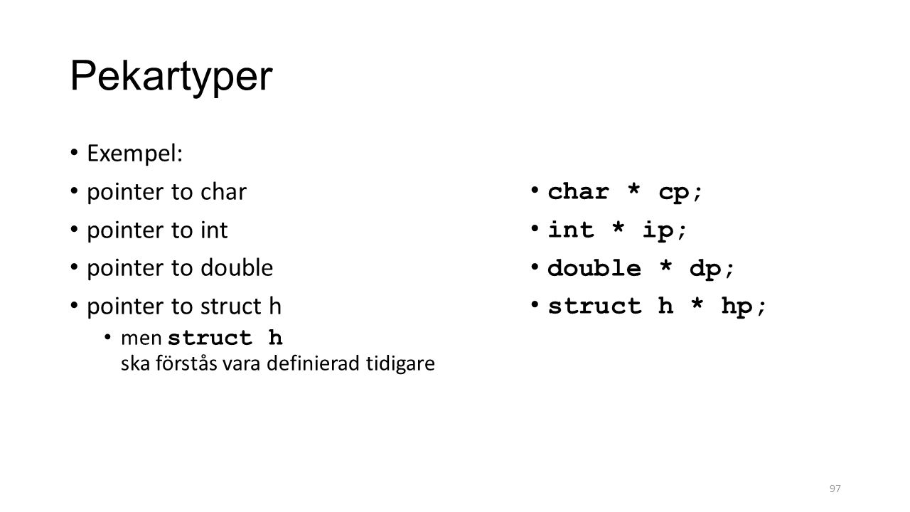 Pekartyper Exempel: pointer to char pointer to int pointer to double pointer to struct h men struct h ska förstås vara definierad tidigare 97 char * cp; int * ip; double * dp; struct h * hp;