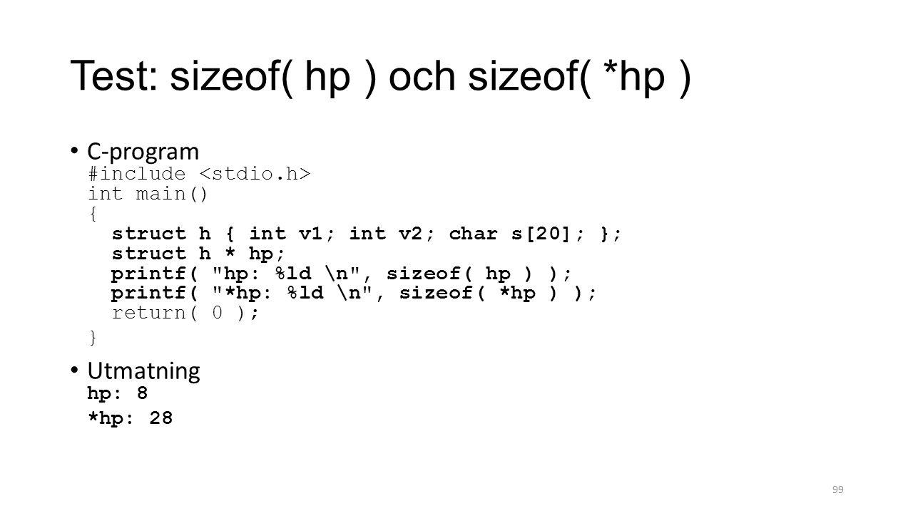 Test: sizeof( hp ) och sizeof( *hp ) C-program #include int main() { struct h { int v1; int v2; char s[20]; }; struct h * hp; printf( hp: %ld \n , sizeof( hp ) ); printf( *hp: %ld \n , sizeof( *hp ) ); return( 0 ); } Utmatning hp: 8 *hp: 28 99