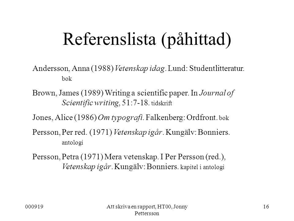 000919Att skriva en rapport, HT00, Jonny Pettersson 16 Referenslista (påhittad) Andersson, Anna (1988) Vetenskap idag. Lund: Studentlitteratur. bok Br