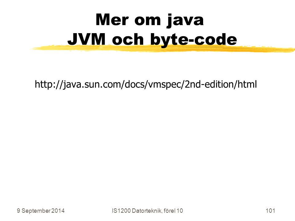 9 September 2014IS1200 Datorteknik, förel 10101 Mer om java JVM och byte-code http://java.sun.com/docs/vmspec/2nd-edition/html