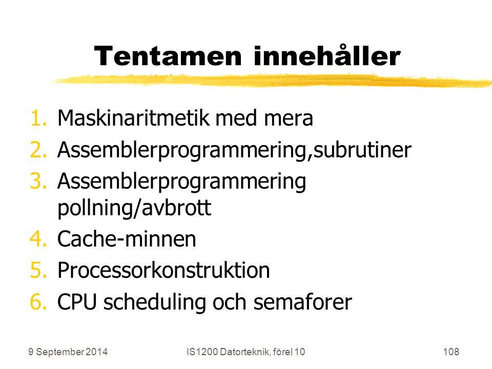 9 September 2014IS1200 Datorteknik, förel 10108 Tentamen innehåller 1.Maskinaritmetik med mera 2.Assemblerprogrammering,subrutiner 3.Assemblerprogrammering pollning/avbrott 4.Cache-minnen 5.Processorkonstruktion 6.CPU scheduling och semaforer