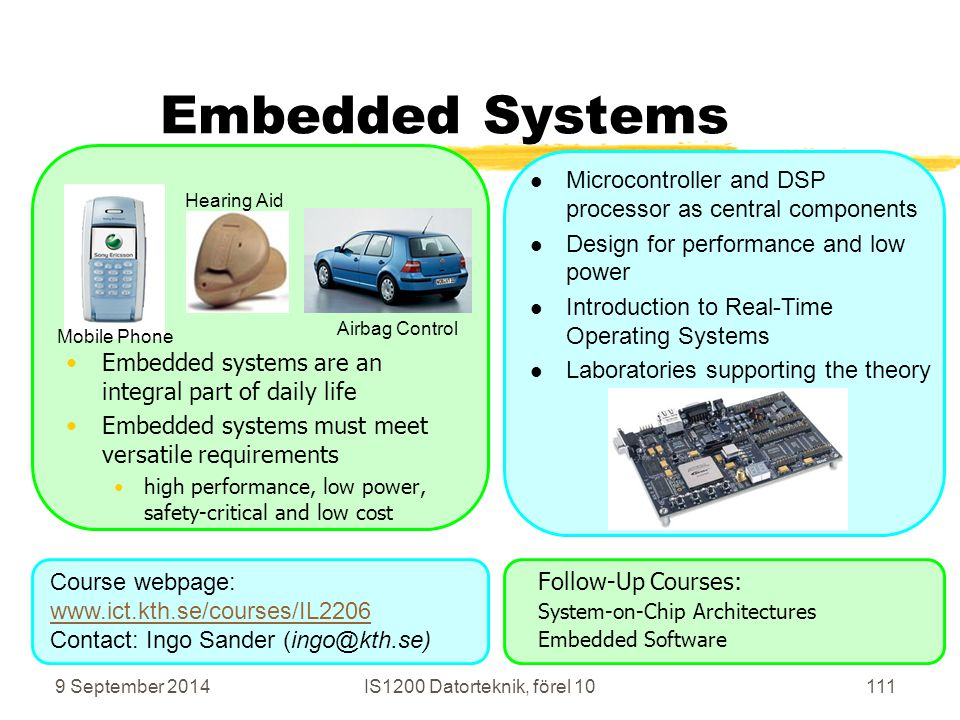 9 September 2014IS1200 Datorteknik, förel 10111 Embedded Systems Embedded systems are an integral part of daily life Embedded systems must meet versatile requirements high performance, low power, safety-critical and low cost Follow-Up Courses: System-on-Chip Architectures Embedded Software Hearing Aid Mobile Phone Airbag Control Course webpage: www.ict.kth.se/courses/IL2206 Contact: Ingo Sander (ingo@kth.se) Microcontroller and DSP processor as central components Design for performance and low power Introduction to Real-Time Operating Systems Laboratories supporting the theory