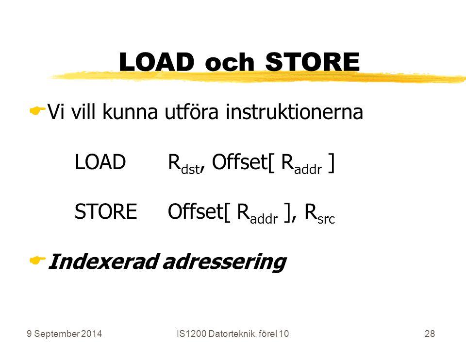 9 September 2014IS1200 Datorteknik, förel 1028 LOAD och STORE  Vi vill kunna utföra instruktionerna LOADR dst, Offset[ R addr ] STOREOffset[ R addr ], R src  Indexerad adressering