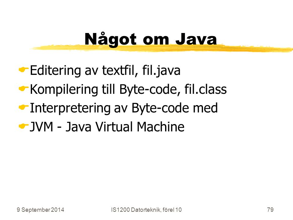9 September 2014IS1200 Datorteknik, förel 1079 Något om Java  Editering av textfil, fil.java  Kompilering till Byte-code, fil.class  Interpretering av Byte-code med  JVM - Java Virtual Machine
