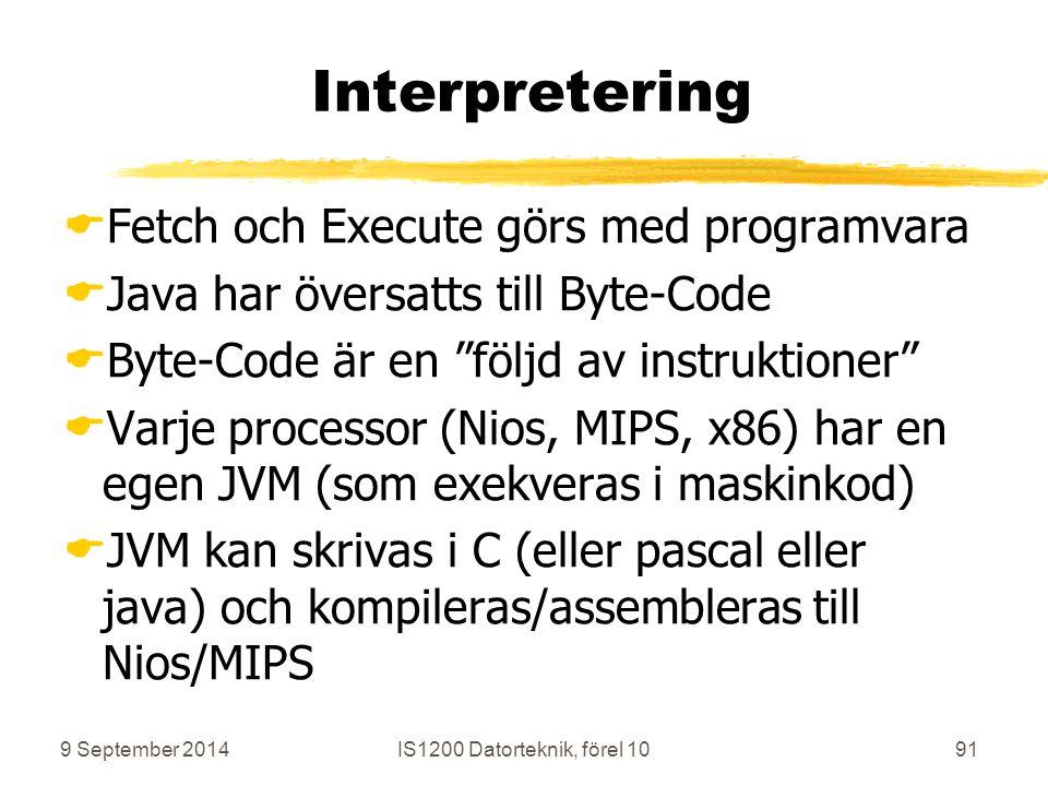 9 September 2014IS1200 Datorteknik, förel 1091 Interpretering  Fetch och Execute görs med programvara  Java har översatts till Byte-Code  Byte-Code är en följd av instruktioner  Varje processor (Nios, MIPS, x86) har en egen JVM (som exekveras i maskinkod)  JVM kan skrivas i C (eller pascal eller java) och kompileras/assembleras till Nios/MIPS