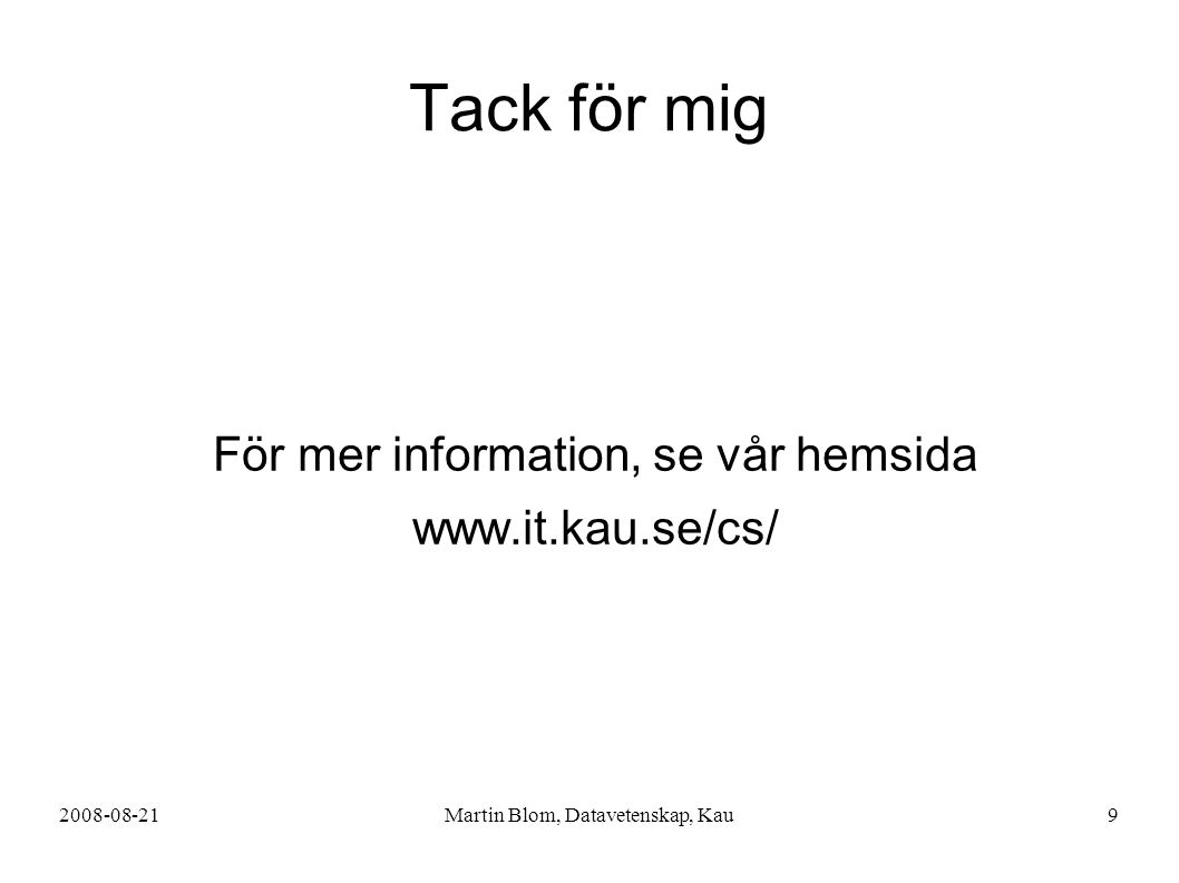 2008-08-21Martin Blom, Datavetenskap, Kau9 Tack för mig För mer information, se vår hemsida www.it.kau.se/cs/