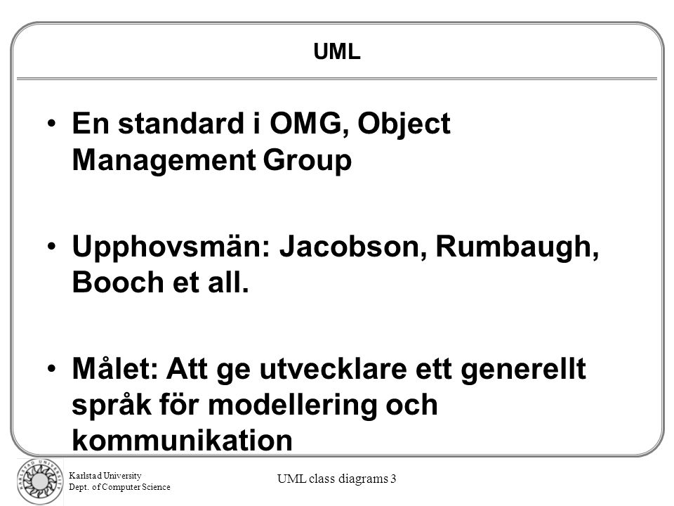 Karlstad University Dept. of Computer Science UML class diagrams 3 UML En standard i OMG, Object Management Group Upphovsmän: Jacobson, Rumbaugh, Booc