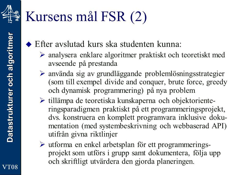 Datastrukturer och algoritmer VT08 Kursens mål FSR (2)  Efter avslutad kurs ska studenten kunna:  analysera enklare algoritmer praktiskt och teoreti