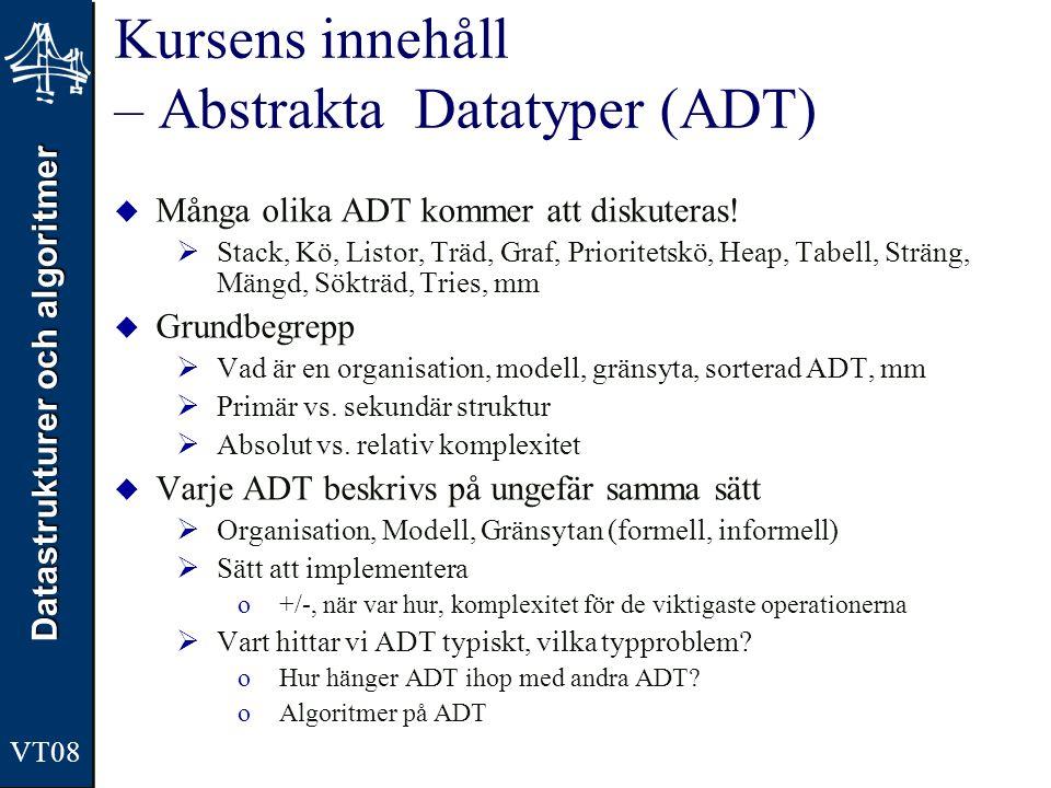 Datastrukturer och algoritmer VT08 Kursens innehåll – Algoritmer  Tids och rumsfrågor  Exekvering, implementering, underhåll  Tids- och rumskomplexitet oFokus på tidskomplexitet –T(n) för en alg => O(n) oExperimentell och asymptotisk analys  Att beskriva algoritmer  Designprinciper  Brute force, Divide&conquer, Greedy och dynamisk programmering