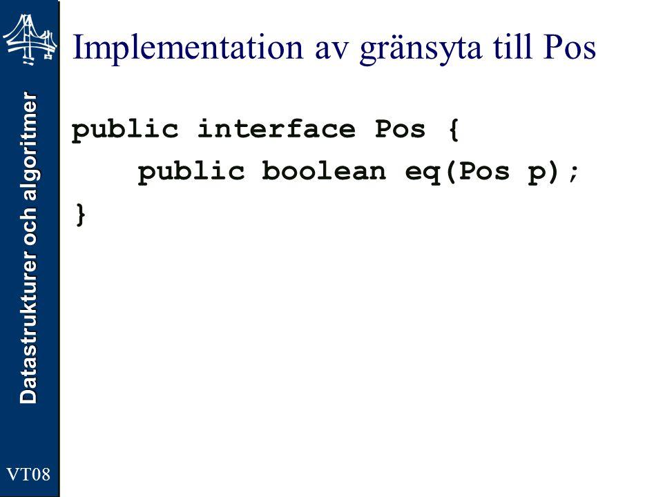Datastrukturer och algoritmer VT08 Implementation av gränsyta till Pos public interface Pos { public boolean eq(Pos p); }