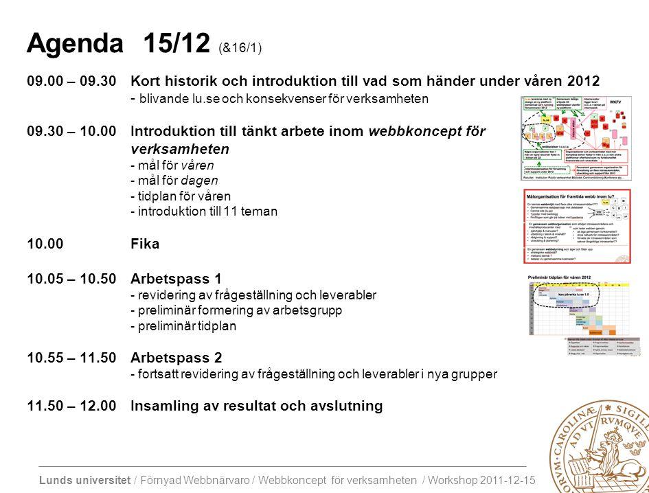 Lunds universitet / Förnyad Webbnärvaro / Webbkoncept för verksamheten / Workshop 2011-12-15 Agenda 15/12 (&16/1) 09.00 – 09.30Kort historik och introduktion till vad som händer under våren 2012 - blivande lu.se och konsekvenser för verksamheten 09.30 – 10.00Introduktion till tänkt arbete inom webbkoncept för verksamheten - mål för våren - mål för dagen - tidplan för våren - introduktion till 11 teman 10.00 Fika 10.05 – 10.50Arbetspass 1 - revidering av frågeställning och leverabler - preliminär formering av arbetsgrupp - preliminär tidplan 10.55 – 11.50Arbetspass 2 - fortsatt revidering av frågeställning och leverabler i nya grupper 11.50 – 12.00Insamling av resultat och avslutning