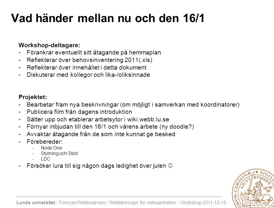 Lunds universitet / Förnyad Webbnärvaro / Webbkoncept för verksamheten / Workshop 2011-12-15 Vad händer mellan nu och den 16/1 Workshop-deltagare: -Förankrar eventuellt sitt åtagande på hemmaplan -Reflekterar över behovsinventering 2011(.xls) -Reflekterar över innehållet i detta dokument -Diskuterar med kollegor och lika-/oliksinnade Projektet: -Bearbetar fram nya beskrivningar (om möjligt i samverkan med koordinatorer) -Publicera film från dagens introduktion -Sätter upp och etablerar arbetsytor i wiki.webb.lu.se -Förnyar inbjudan till den 16/1 och vårens arbete (ny doodle ) -Avvaktar åtagande från de som inte kunnat ge besked -Förebereder: -Node One -Styrning och Stöd -LDC -Försöker lura till sig någon dags ledighet över julen