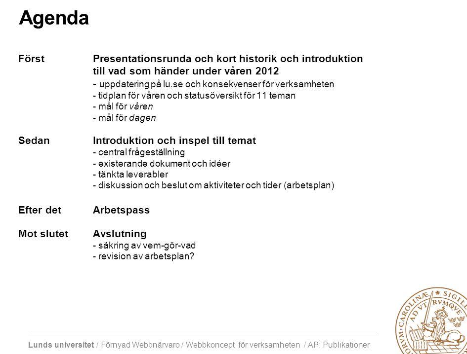 Lunds universitet / Förnyad Webbnärvaro / Webbkoncept för verksamheten / AP: Publikationer Agenda FörstPresentationsrunda och kort historik och introduktion till vad som händer under våren 2012 - uppdatering på lu.se och konsekvenser för verksamheten - tidplan för våren och statusöversikt för 11 teman - mål för våren - mål för dagen SedanIntroduktion och inspel till temat - central frågeställning - existerande dokument och idéer - tänkta leverabler - diskussion och beslut om aktiviteter och tider (arbetsplan) Efter detArbetspass Mot slutetAvslutning - säkring av vem-gör-vad - revision av arbetsplan?