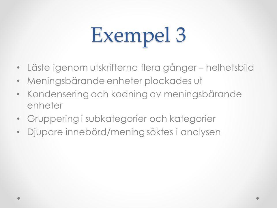 Exempel 3 Läste igenom utskrifterna flera gånger – helhetsbild Meningsbärande enheter plockades ut Kondensering och kodning av meningsbärande enheter Gruppering i subkategorier och kategorier Djupare innebörd/mening söktes i analysen