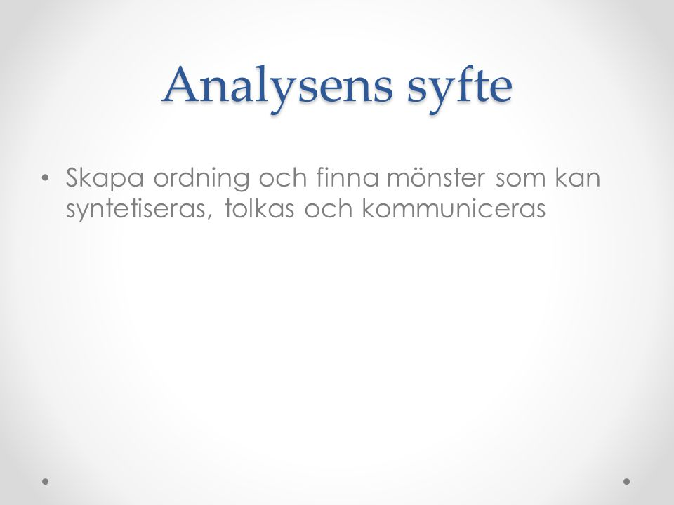 Analysens syfte Skapa ordning och finna mönster som kan syntetiseras, tolkas och kommuniceras