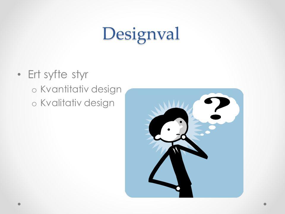 Designval Ert syfte styr o Kvantitativ design o Kvalitativ design