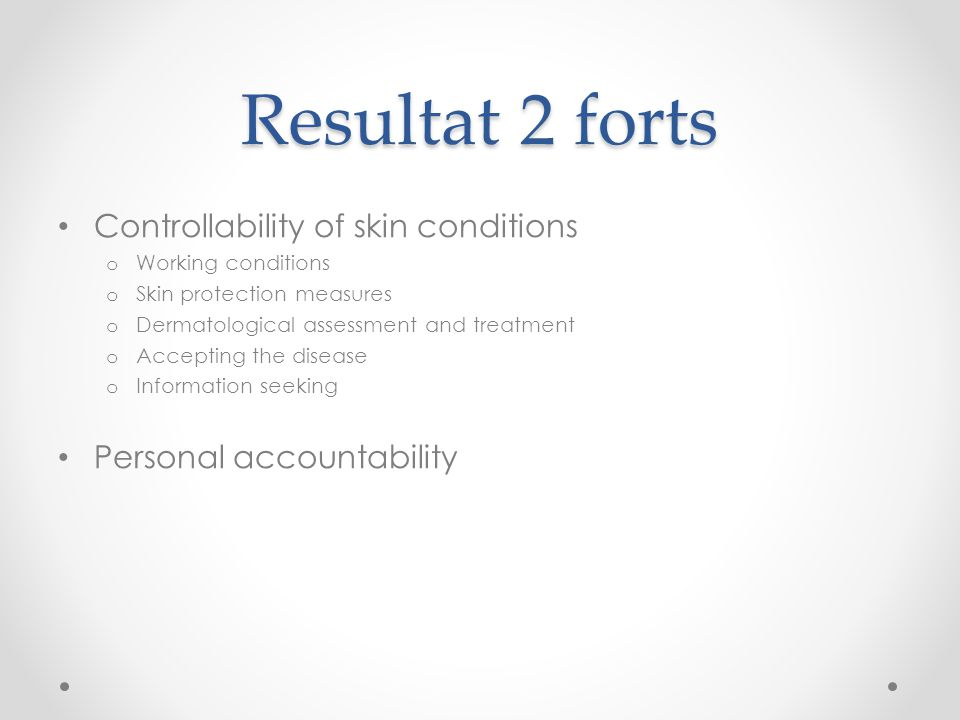 Resultat 2 forts Controllability of skin conditions o Working conditions o Skin protection measures o Dermatological assessment and treatment o Accept