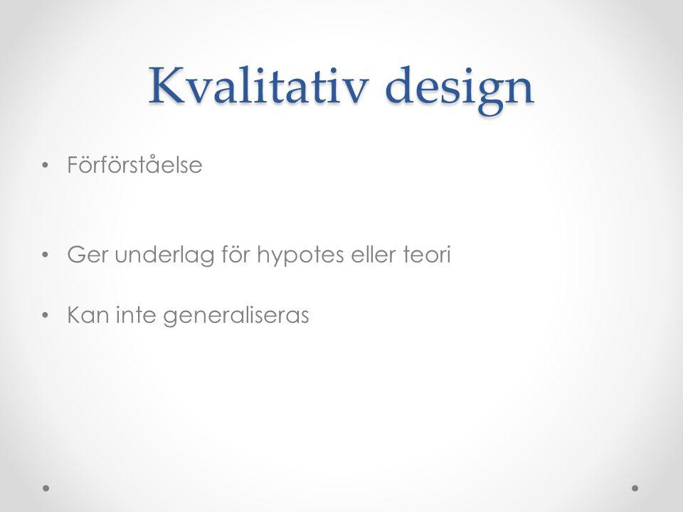 Kvalitativ design Förförståelse Ger underlag för hypotes eller teori Kan inte generaliseras