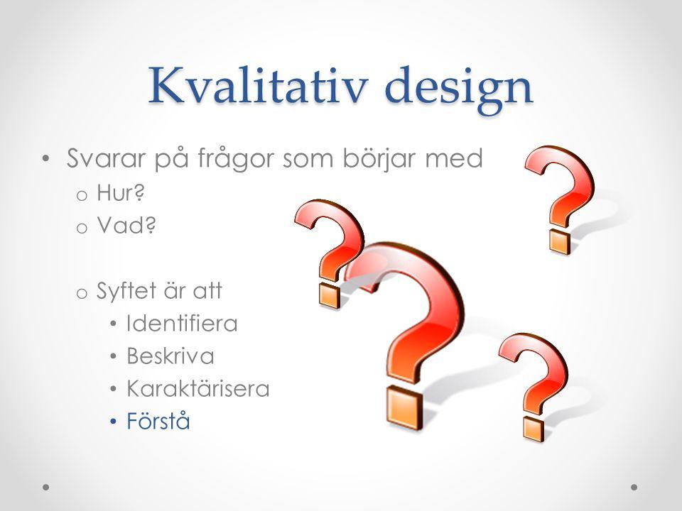 Kvalitativ design Svarar på frågor som börjar med o Hur.