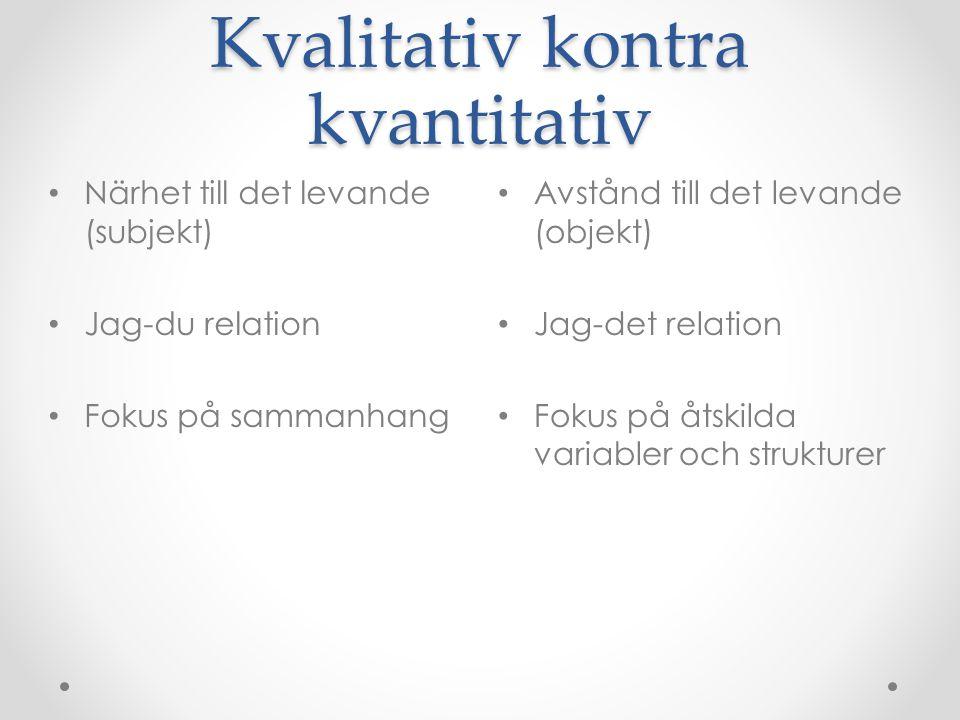 Kvalitativ kontra kvantitativ Avstånd till det levande (objekt) Jag-det relation Fokus på åtskilda variabler och strukturer Närhet till det levande (subjekt) Jag-du relation Fokus på sammanhang