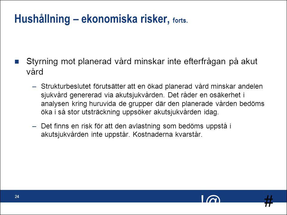 # !@ 24 Hushållning – ekonomiska risker, forts. n Styrning mot planerad vård minskar inte efterfrågan på akut vård –Strukturbeslutet förutsätter att e