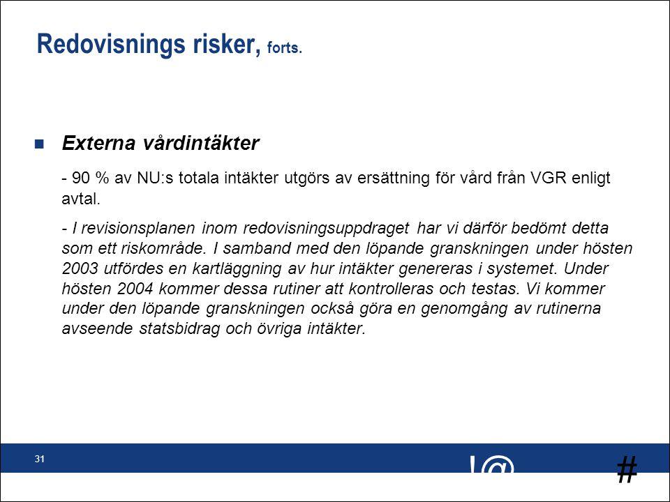 # !@ 31 Redovisnings risker, forts. n Externa vårdintäkter - 90 % av NU:s totala intäkter utgörs av ersättning för vård från VGR enligt avtal. - I rev
