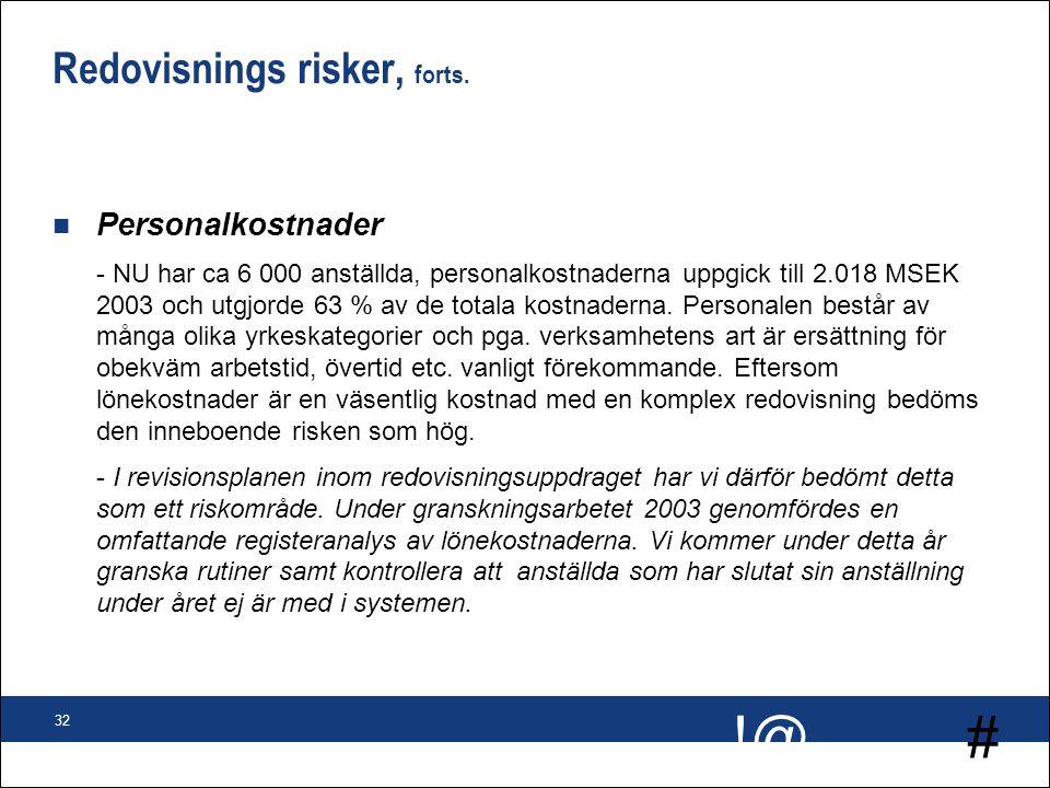 # !@ 32 Redovisnings risker, forts. n Personalkostnader - NU har ca 6 000 anställda, personalkostnaderna uppgick till 2.018 MSEK 2003 och utgjorde 63