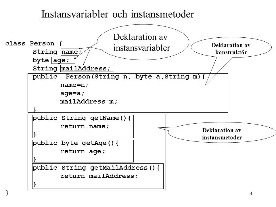 4 Instansvariabler och instansmetoder class Person { String name; byte age; String mailAddress; public Person(String n, byte a,String m){ name=n; age=a; mailAddress=m; } public String getName(){ return name; } public byte getAge(){ return age; } public String getMailAddress(){ return mailAddress; } Deklaration av instansmetoder Deklaration av instansvariabler Deklaration av konstruktör