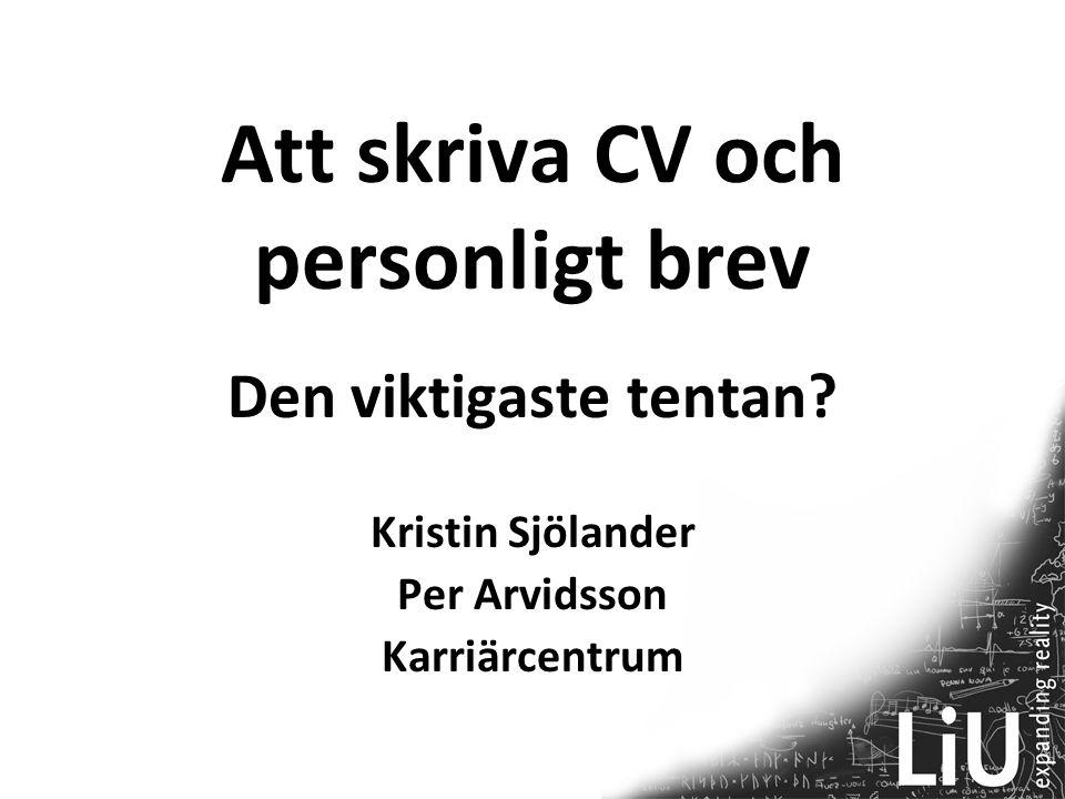 Att skriva CV och personligt brev Den viktigaste tentan? Kristin Sjölander Per Arvidsson Karriärcentrum