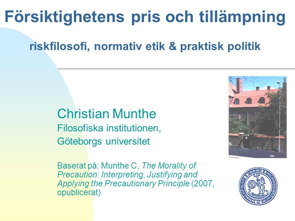 Försiktighetens pris och tillämpning riskfilosofi, normativ etik & praktisk politik Christian Munthe Filosofiska institutionen, Göteborgs universitet