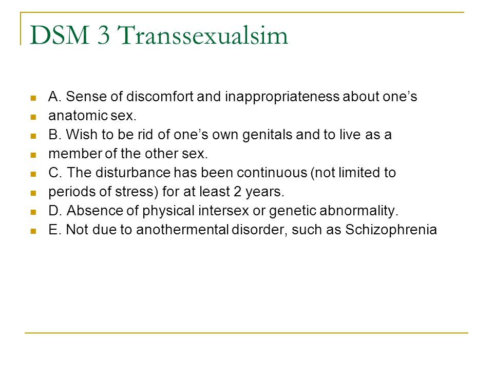 DSM 3 Transsexualsim A. Sense of discomfort and inappropriateness about one's anatomic sex. B. Wish to be rid of one's own genitals and to live as a m