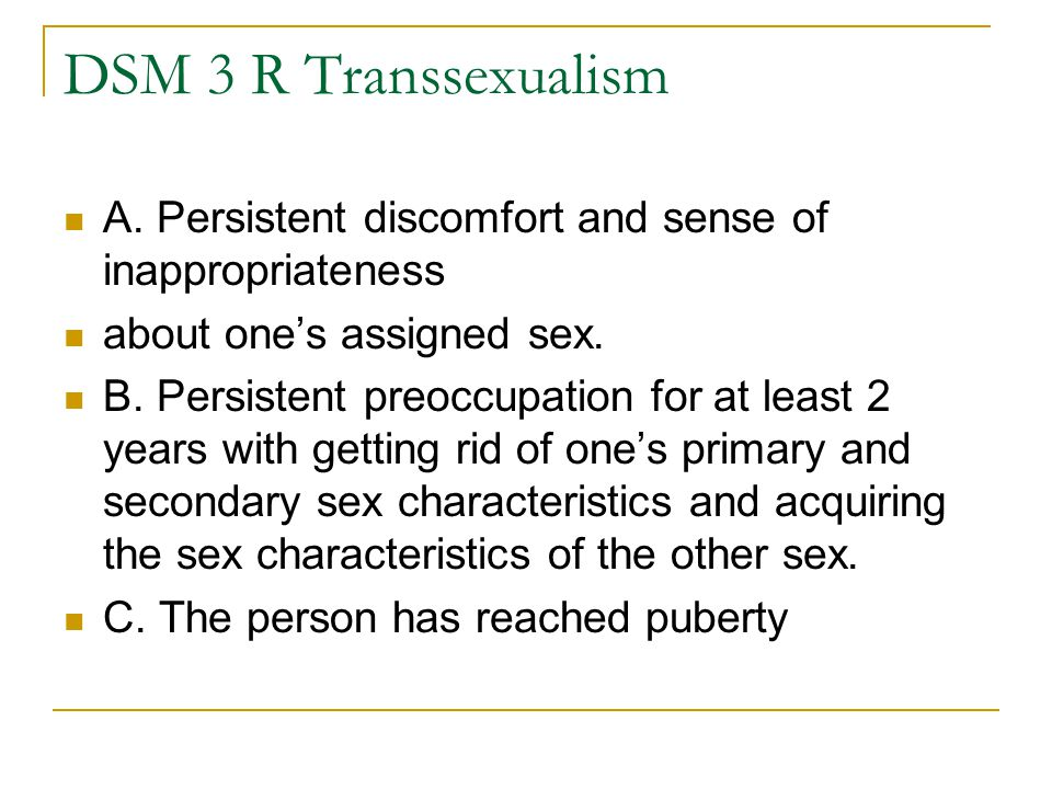 DSM 3 R Transsexualism A. Persistent discomfort and sense of inappropriateness about one's assigned sex. B. Persistent preoccupation for at least 2 ye