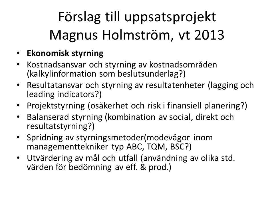 Förslag till uppsatsprojekt Magnus Holmström, vt 2013 Ekonomisk styrning Kostnadsansvar och styrning av kostnadsområden (kalkylinformation som beslutsunderlag ) Resultatansvar och styrning av resultatenheter (lagging och leading indicators ) Projektstyrning (osäkerhet och risk i finansiell planering ) Balanserad styrning (kombination av social, direkt och resultatstyrning ) Spridning av styrningsmetoder(modevågor inom managementtekniker typ ABC, TQM, BSC ) Utvärdering av mål och utfall (användning av olika std.