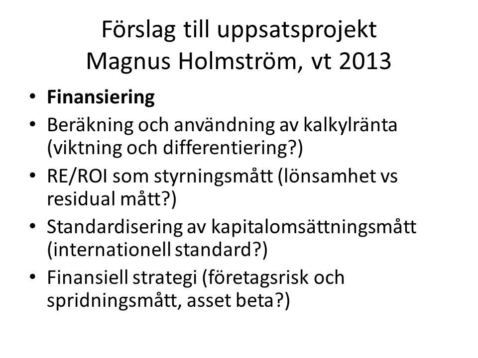 Förslag till uppsatsprojekt Magnus Holmström, vt 2013 Finansiering Beräkning och användning av kalkylränta (viktning och differentiering ) RE/ROI som styrningsmått (lönsamhet vs residual mått ) Standardisering av kapitalomsättningsmått (internationell standard ) Finansiell strategi (företagsrisk och spridningsmått, asset beta )